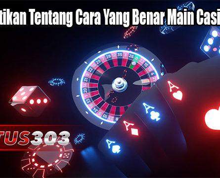 Memerhatikan Tentang Cara Yang Benar Main Casino Online