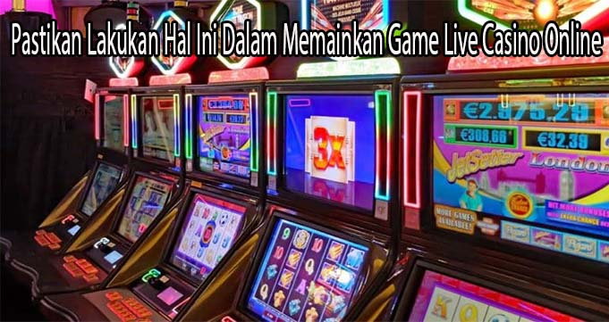 Pastikan Lakukan Hal Ini Dalam Memainkan Game Live Casino Online